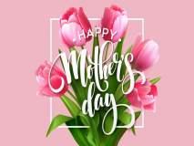 Mother's Day : तुम्हाला माहीत आहे का? कशी झाली या दिवसाची सुरुवात... जाणून घ्या!