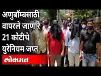 अणुबॉम्बसाठी वापरले जाणारे २१ कोटींचे युरेनियम जप्त | Mumbai Police ( ATS ) Seized Natural Uranium