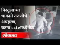 पिस्तूलाच्या धाकाने तरुणीचे अपहरण   घटना CCTVमध्ये कैद   Kidnapping Case   Pune News