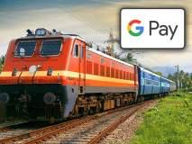 ट्रेनच्या तिकिटासाठी रांग लावण्याची गरज नाही; Google Pay करेल मदत