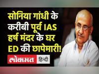 Sonia Gandhi के करीबी Ex IAS Harsh Mander के घर-ऑफिस में Enforcement Directorate की छापेमारी