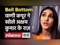 Bell Bottom: वाणी कपूर ने खोले अक्षय कुमार के राज़ ?