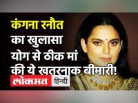 Kangana Ranaut ने किया अनोखा दावा, योग करने से दो महीने में ठीक हुई मां, ये थी बीमारी!